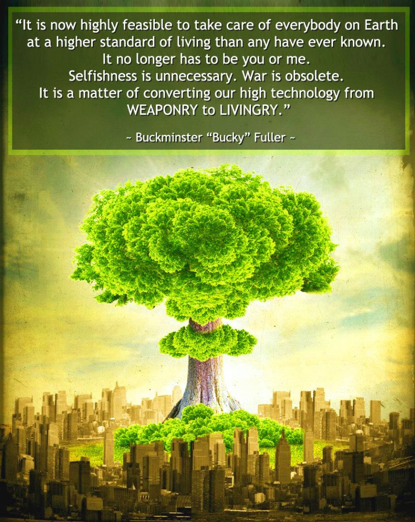 green building systems, global green, from weaponry to livingry, buckminster fuller quote, bucky quote, peace, selfishness is unnecessary, war is obsolete, higher standard of living, open source village, One Community, we are united, nonprofit sustainability, sustainability non profit,